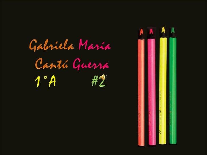 Gabriela María<br />Cantú Guerra<br />1°A #2<br />
