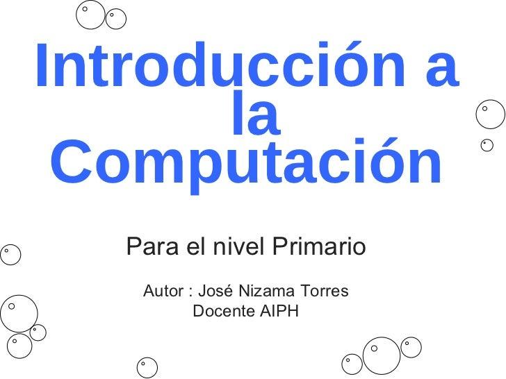 Introducción a  la Computación Para el nivel Primario Autor : José Nizama Torres Docente AIPH
