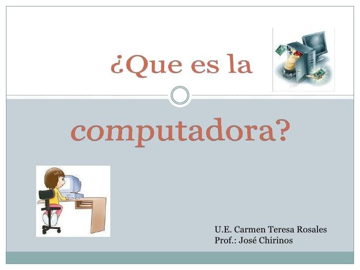 ¿Que es la computadora?<br />U.E. Carmen Teresa Rosales<br />Prof.: José Chirinos<br />