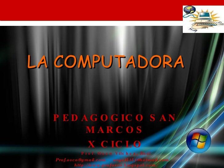 LA COMPUTADORA  PEDAGOGICO SAN MARCOS X CICLO Prof. Osco Vilchez,  Raúl Prof.osco@gmail.com  angel5151@hotmail.com  http:/...