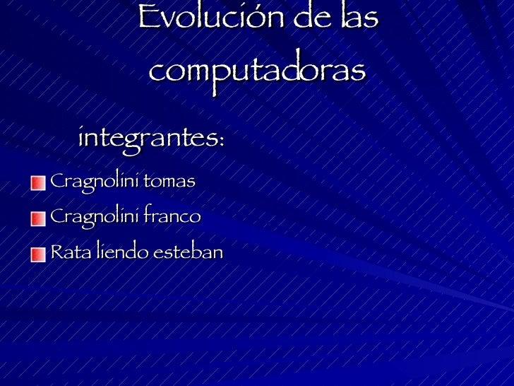 Evolución de las computadoras <ul><li>integrantes : </li></ul><ul><li>Cragnolini tomas </li></ul><ul><li>Cragnolini franco...