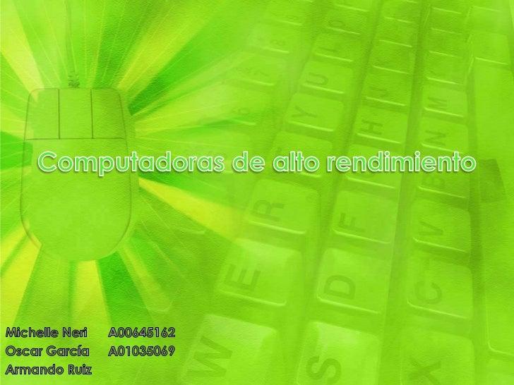 Computadoras de alto rendimiento<br />Michelle NeriA00645162<br />Oscar GarcíaA01035069<br />Armando Ruiz<br />