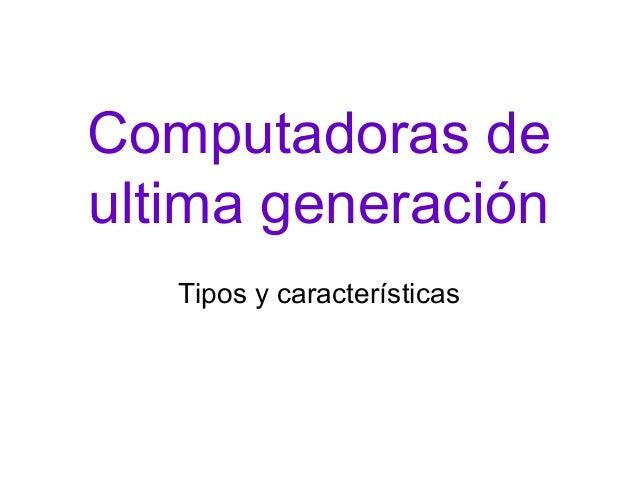 Computadoras de ultima generación Tipos y características