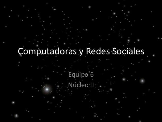 Computadoras y Redes Sociales           Equipo 6           Núcleo II