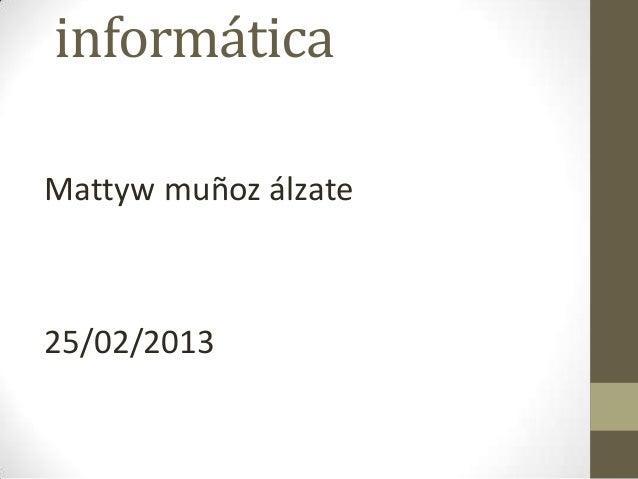 informáticaMattyw muñoz álzate25/02/2013