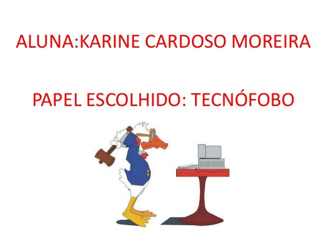 ALUNA:KARINE CARDOSO MOREIRA PAPEL ESCOLHIDO: TECNÓFOBO