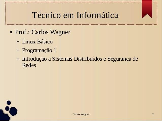Carlos Wagner 2Técnico em Informática● Prof.: Carlos Wagner– Linux Básico– Programação 1– Introdução a Sistemas Distribuíd...
