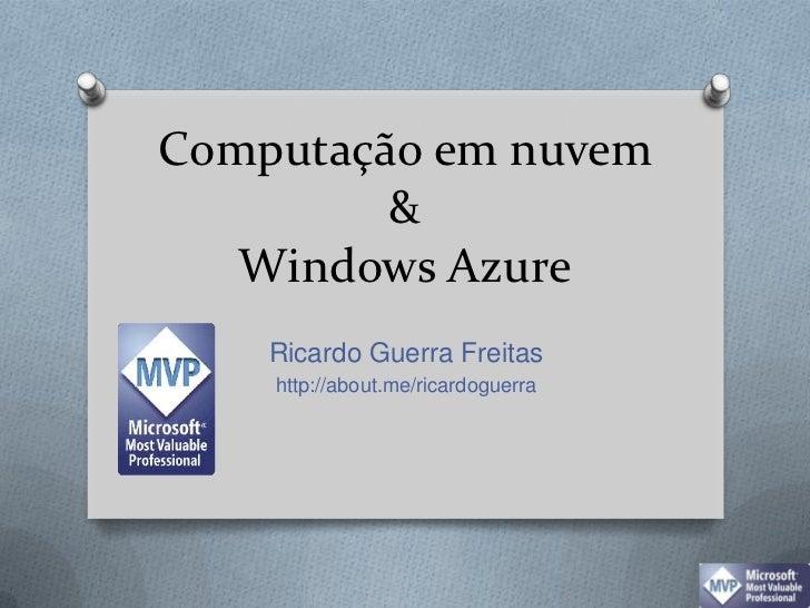 Computação em nuvem & Windows Azure<br />Ricardo Guerra Freitas<br />http://about.me/ricardoguerra<br />