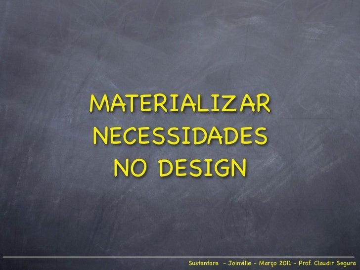 MATERIALIZARNECESSIDADES NO DESIGN      Sustentare - Joinville - Março 2011 - Prof. Claudir Segura