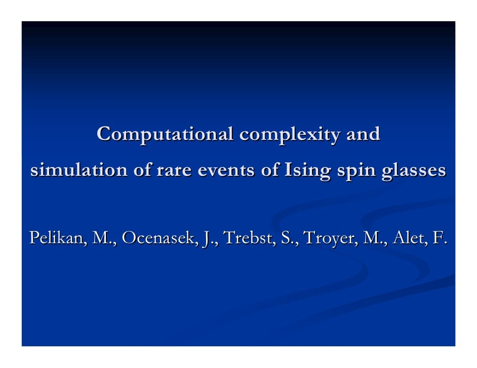 Computational complexity and simulation of rare events of Ising spin glasses   Pelikan, M., Ocenasek, J., Trebst, S., Troy...