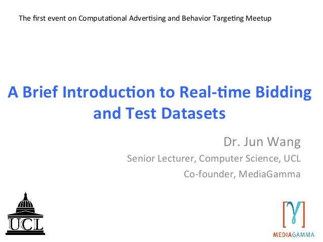A	   Brief	   Introduc/on	   to	   Real-­‐/me	   Bidding	    and	   Test	   Datasets	    Dr.	   Jun	   Wang	    Senior	   ...