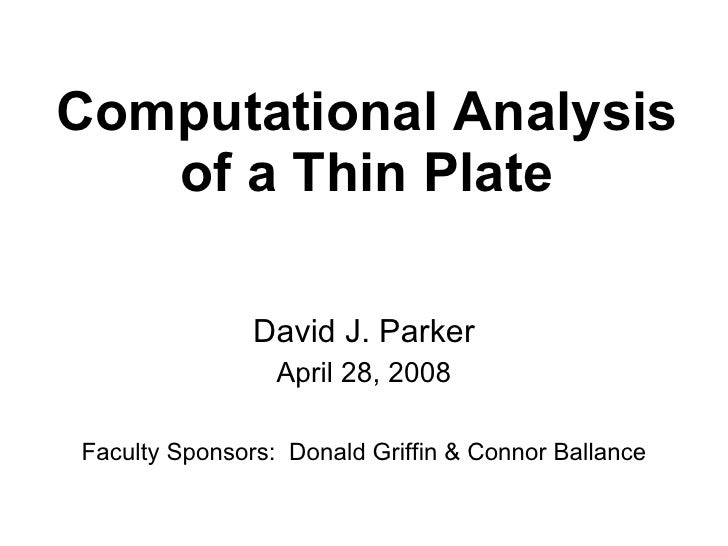 Computational Analysis of a Thin Plate David J. Parker April 28, 2008 Faculty Sponsors:  Donald Griffin & Connor Ballance