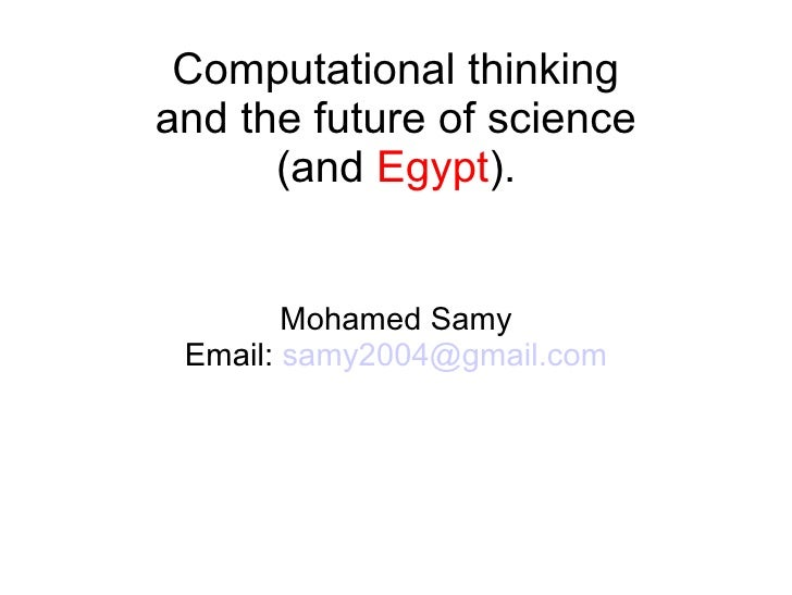 Computational thinkingand the future of science      (and Egypt).        Mohamed Samy Email: samy2004@gmail.com