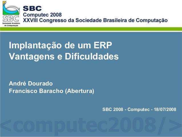 Implantação de um ERPVantagens e DificuldadesAndré DouradoFrancisco Baracho (Abertura)SBC 2008 - Computec - 18/07/2008