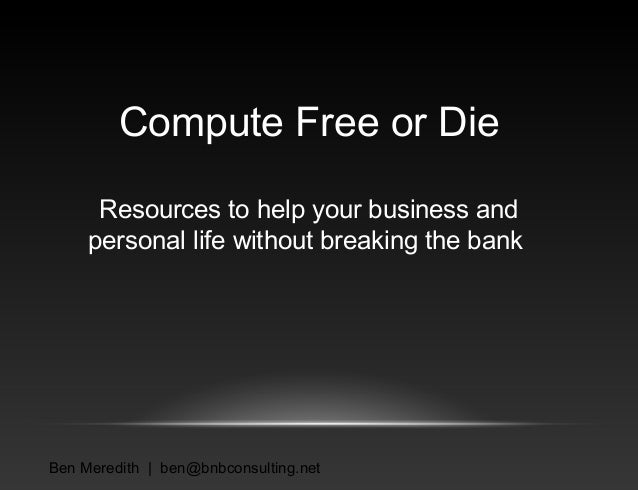 Compute Free or Die Resources to help your business and personal life without breaking the bank  Ben Meredith | ben@bnbcon...