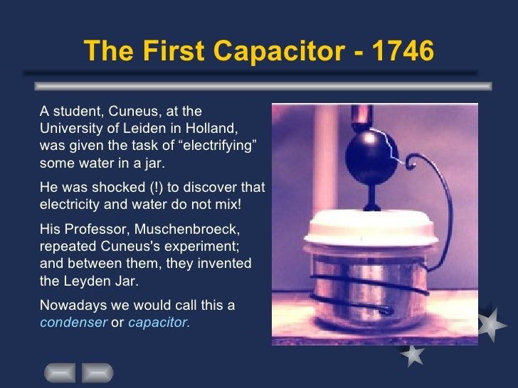 "The First Capacitor - 1746 <ul><li>A student, Cuneus, at the University of Leiden in Holland, was given the task of ""elect..."