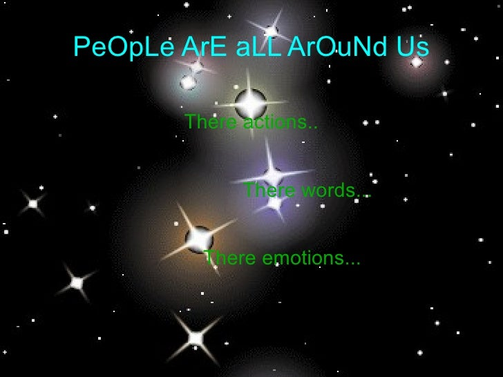 PeOpLe ArE aLL ArOuNd Us There actions.. There words... There emotions...