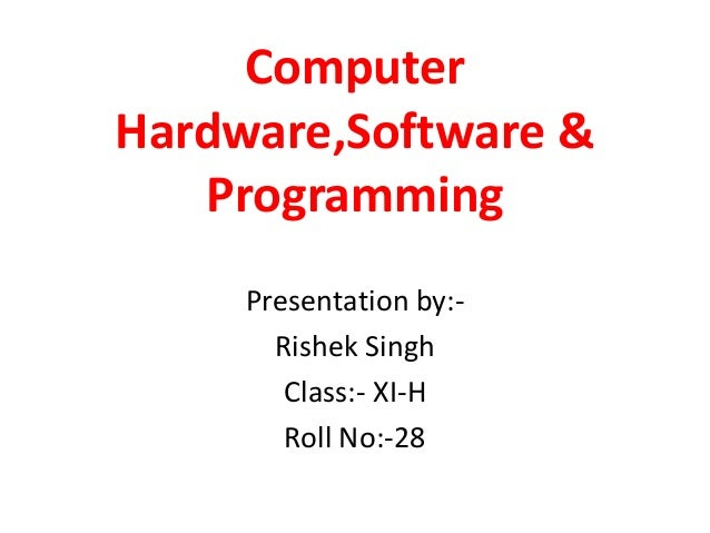 Computer Hardware,Software & Programming Presentation by:Rishek Singh Class:- XI-H Roll No:-28