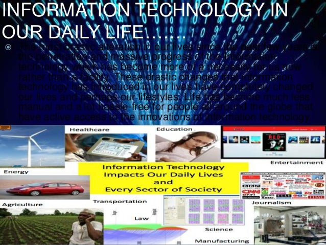 "essay on information technology in daily life Technology in my life""in the twenty-first century, information technology (it) is at the core of most business activities"" (laube xiii) it is also at the core of many personal activities."