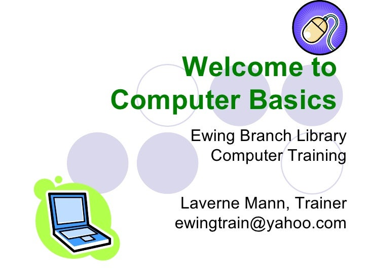 Welcome to Computer Basics Ewing Branch Library Computer Training Laverne Mann, Trainer [email_address]