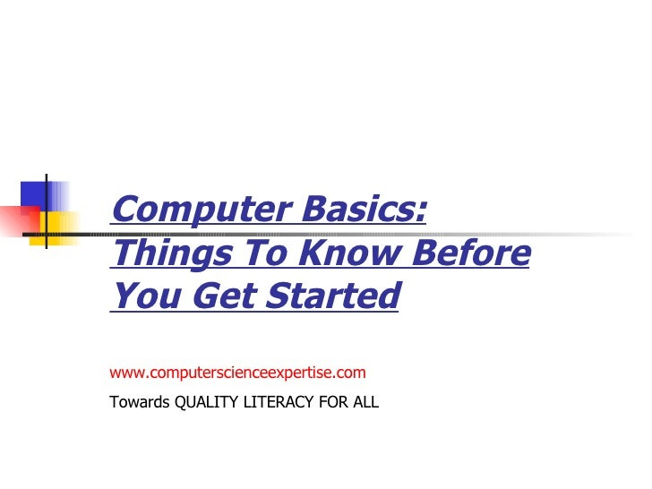 Computer Basics: Things To Know Before You Get Started www.computerscienceexpertise.com Towards QUALITY LITERACY FOR ALL