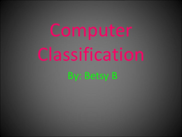Computer Classification By: Betsy B