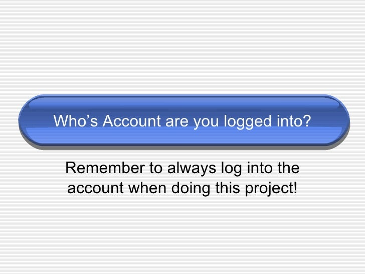 Who's Account are you logged into? Remember to always log into the account when doing this project!