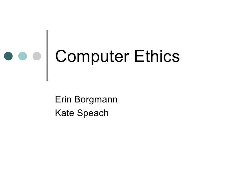 Computer Ethics Erin Borgmann Kate Speach