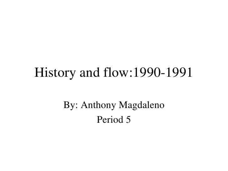 History and flow:1990-1991 By: Anthony Magdaleno Period 5
