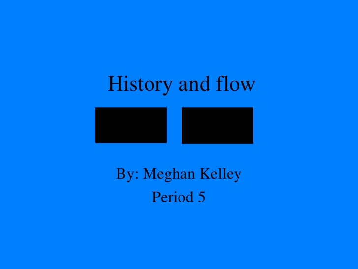 History and flow By: Meghan Kelley Period 5