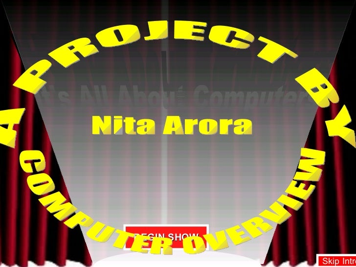 It's All About Computers It's All About Computers BEGIN SHOW A PROJECT BY  Nita Arora COMPUTER OVERVIEW Skip Intro