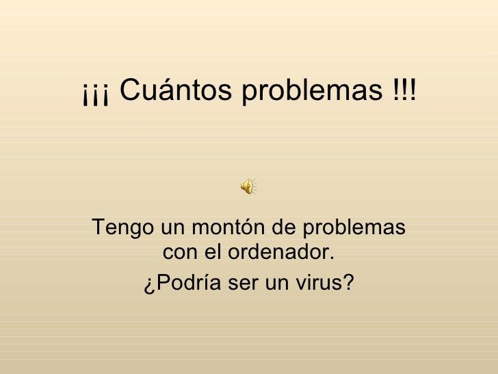 ¡¡¡ Cuántos problemas !!! Tengo un montón de problemas con el ordenador. ¿Podría ser un virus?