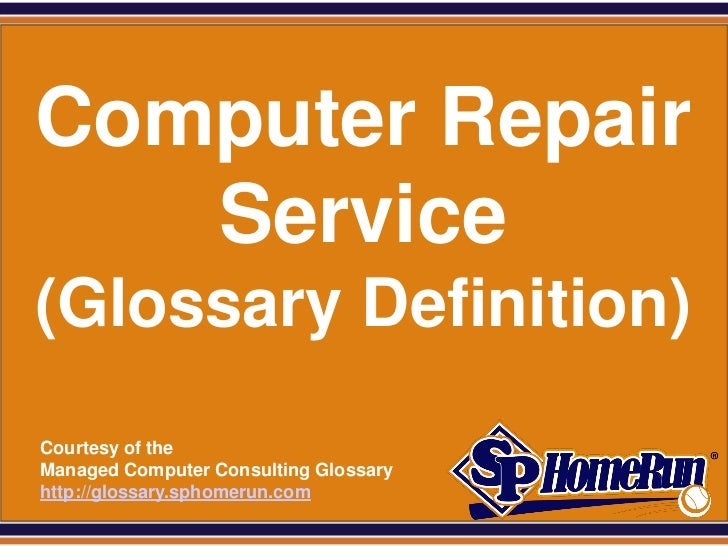 SPHomeRun.com Computer Repair    Service (Glossary Definition)  Courtesy of the  Managed Computer Consulting Glossary  htt...