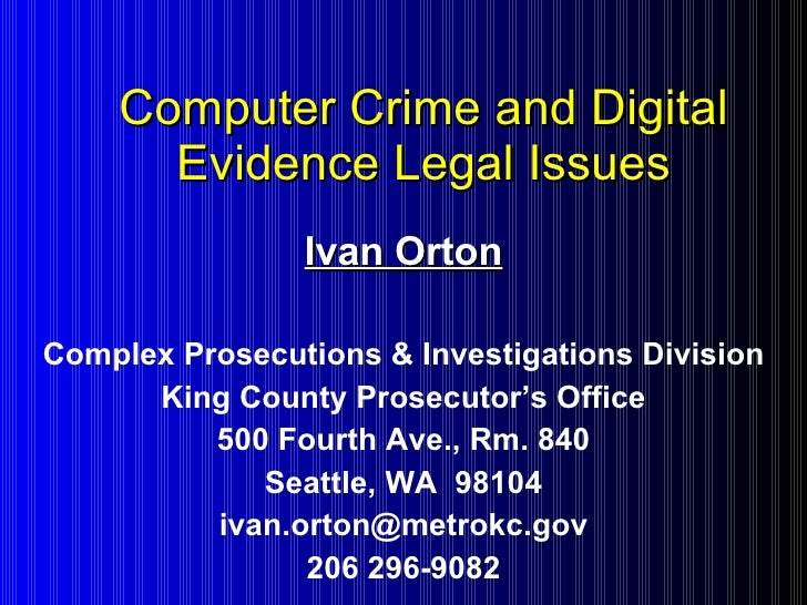 Computer Crime and Digital Evidence Legal Issues Ivan Orton Complex Prosecutions & Investigations Division King County Pro...