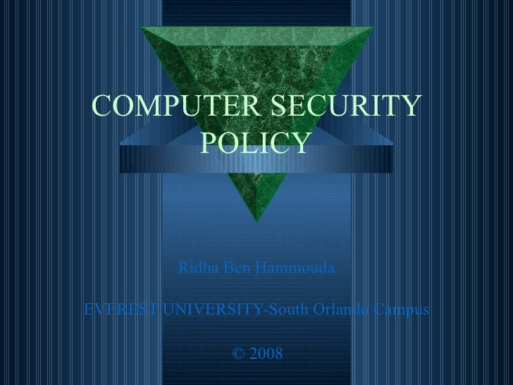 COMPUTER SECURITY POLICY Ridha  Ben  Hammouda EVEREST UNIVERSITY-South Orlando Campus © 2008
