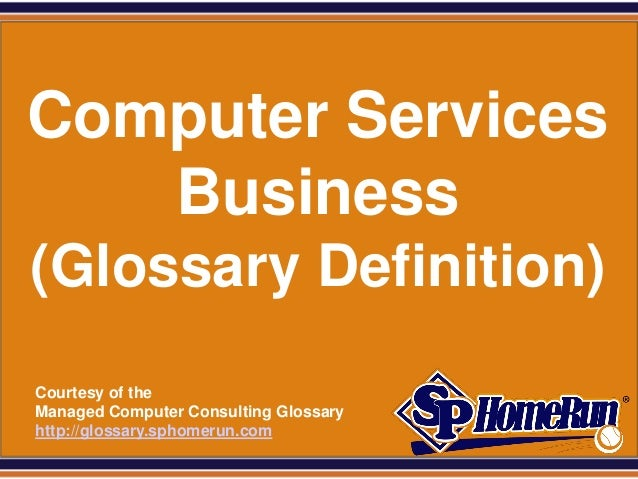 SPHomeRun.com Computer Services    Business (Glossary Definition)  Courtesy of the  Managed Computer Consulting Glossary  ...