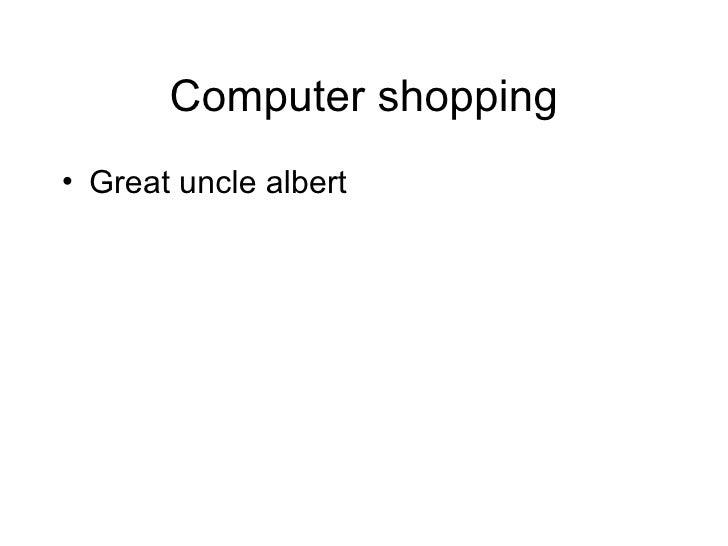 Computer shopping <ul><li>Great uncle albert </li></ul>
