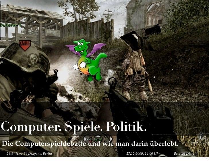 Computer. Spiele. Politik. Die Computerspieldebatte und wie man darin überlebt.  26c3: Here Be Dragons, Berlin      27.12....
