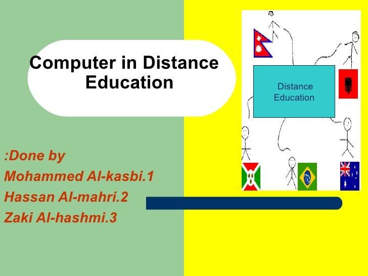 Computer in Distance    Education Done by: 1.Mohammed Al-kasbi 2.Hassan Al-mahri 3.Zaki Al-hashmi Distance  Education