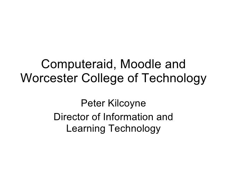 Computeraid, Moodle and Worcester College of Technology Peter Kilcoyne Director of Information and Learning Technology