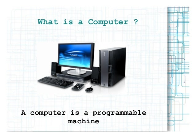 What is a Computer ?A computer is a programmable           machine