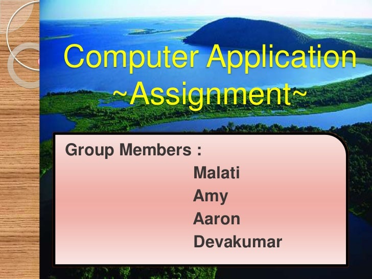 Computer Application~Assignment~<br />Group Members : <br />Malati<br />                            Amy<br />             ...