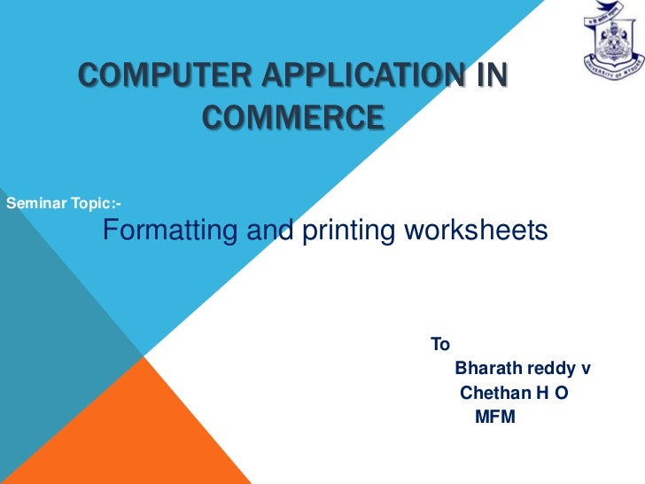 COMPUTER APPLICATION IN              COMMERCESeminar Topic:-            Formatting and printing worksheets                ...