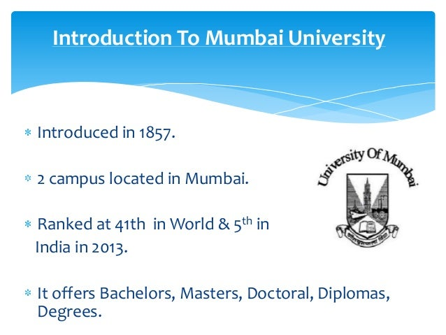 Introduction To Mumbai University  Introduced in 1857. 2 campus located in Mumbai. Ranked at 41th in World & 5th in India ...