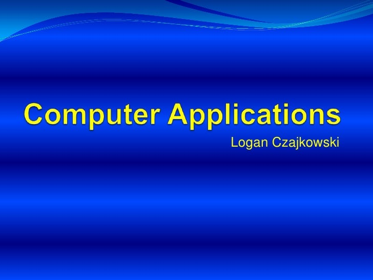 Computer Applications<br />Logan Czajkowski<br />