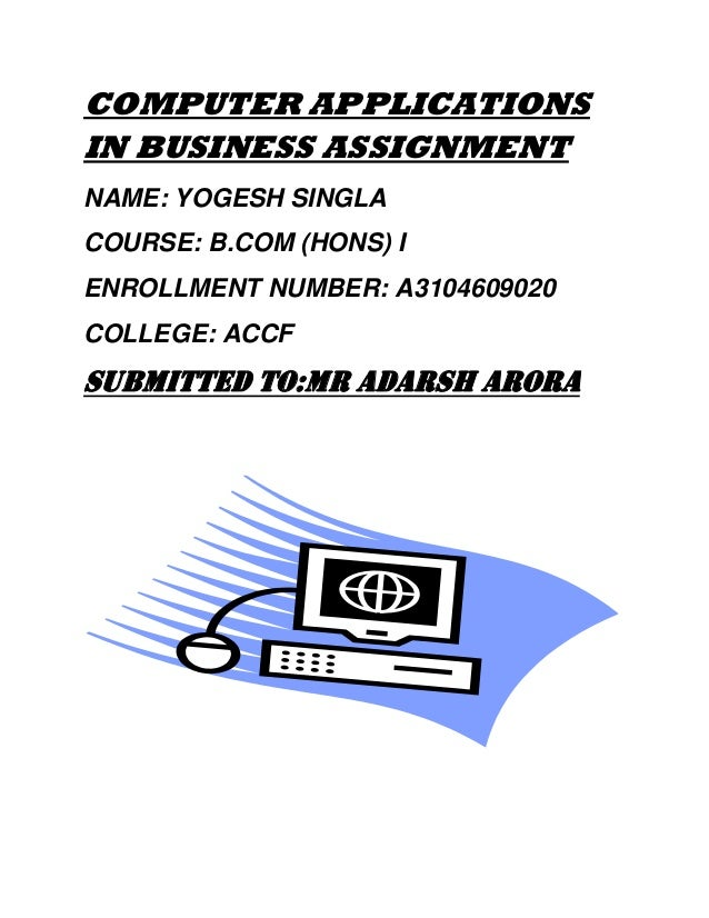 COMPUTER APPLICATIONS IN BUSINESS ASSIGNMENT NAME: YOGESH SINGLA COURSE: B.COM (HONS) I ENROLLMENT NUMBER: A3104609020 COL...
