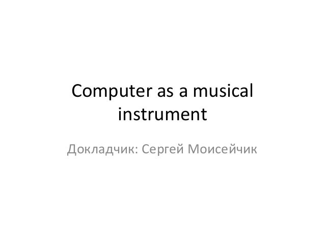 Computer as a musical    instrumentДокладчик: Сергей Моисейчик