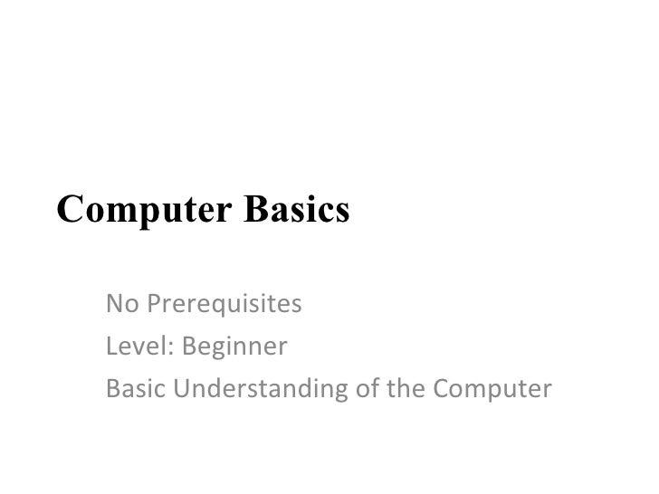 Computer Basics No Prerequisites Level: Beginner Basic Understanding of the Computer