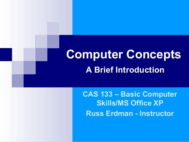 Computer Concepts A Brief Introduction CAS 133 – Basic Computer Skills/MS Office XP Russ Erdman - Instructor