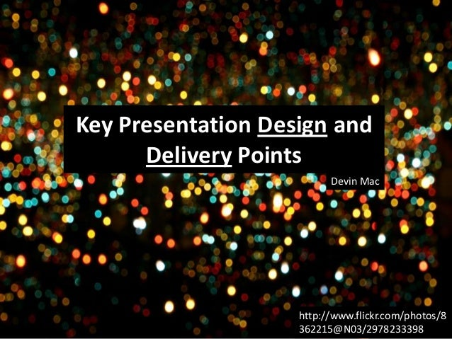 Key Presentation Design and Delivery Points Devin Mac  http://www.flickr.com/photos/8 362215@N03/2978233398